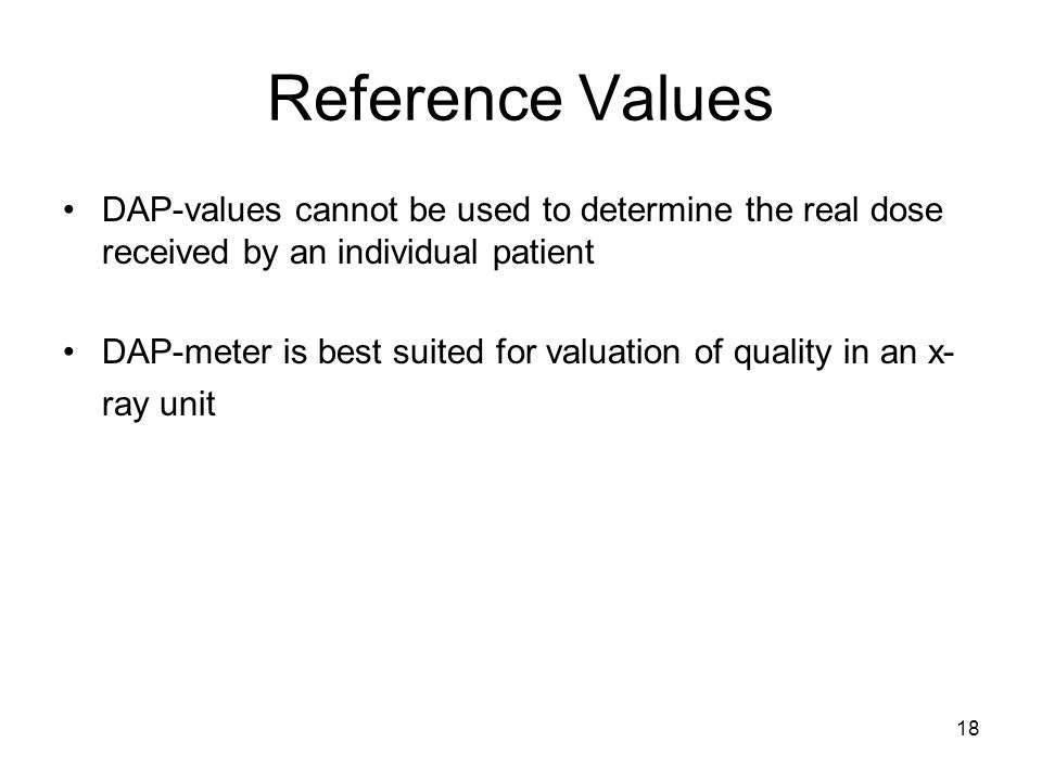 Reference Values DAP-values cannot be used to determine the real dose received by an individual patient.