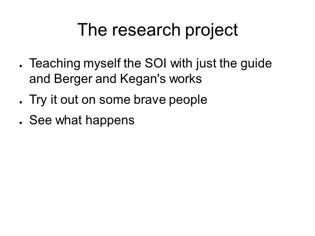 The research project Teaching myself the SOI with just the guide and Berger and Kegan s works. Try it out on some brave people.