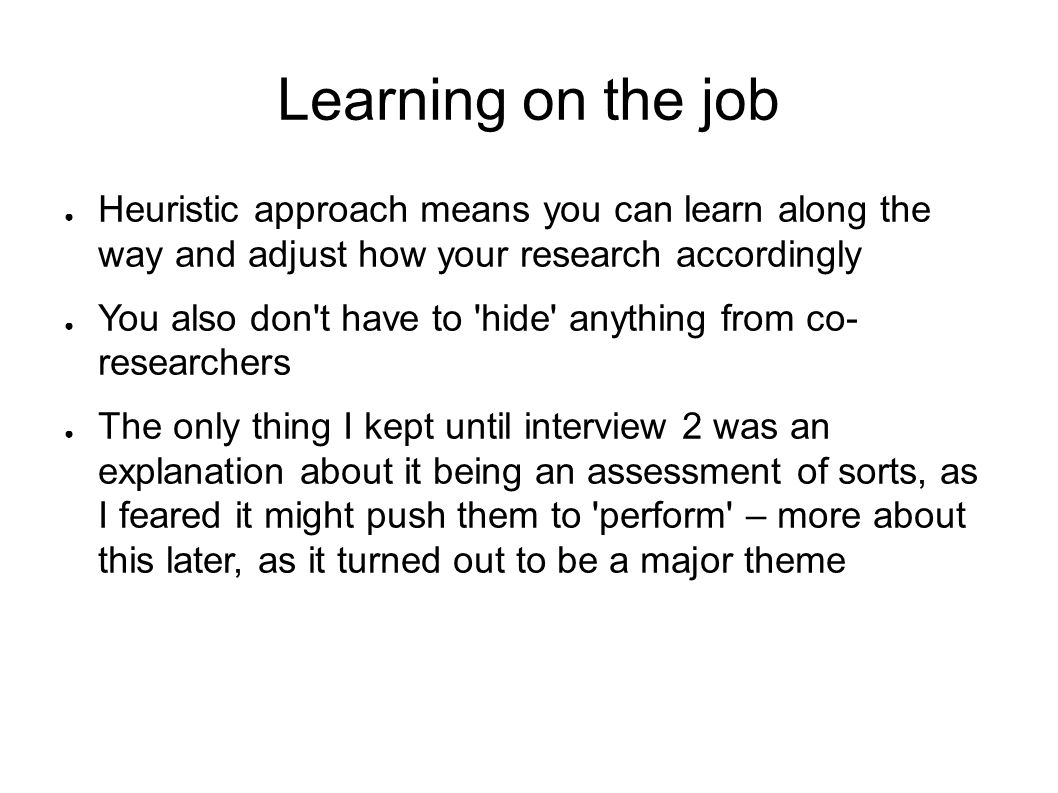 Learning on the job Heuristic approach means you can learn along the way and adjust how your research accordingly.