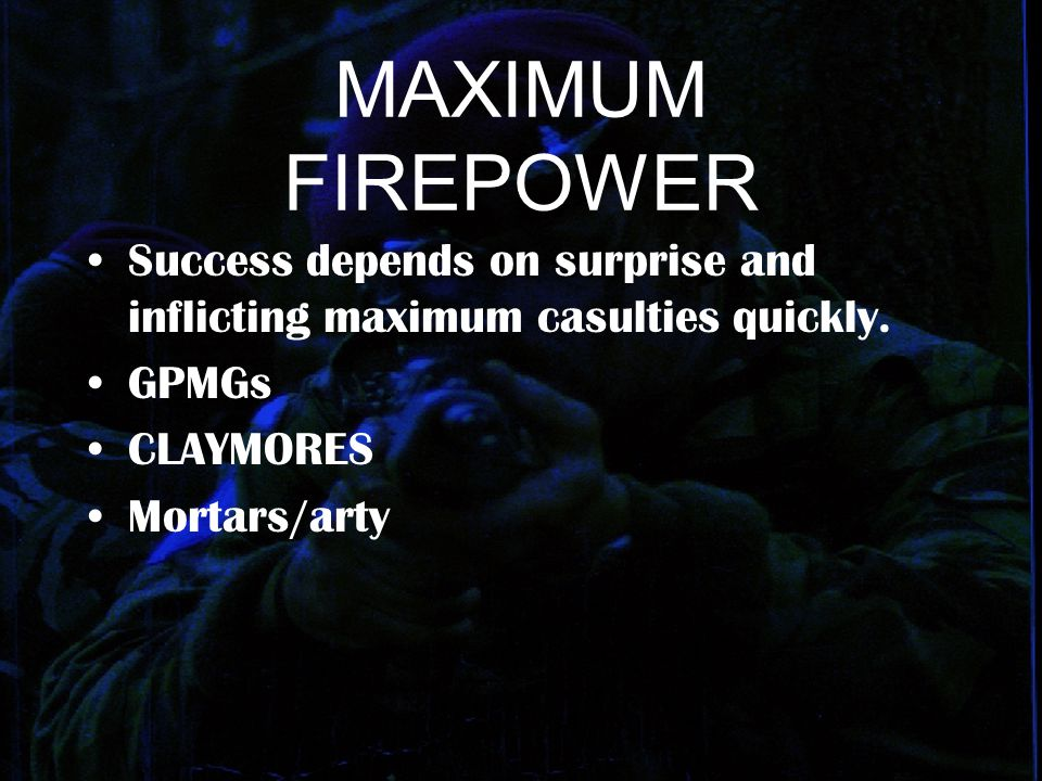 MAXIMUM FIREPOWER Success depends on surprise and inflicting maximum casulties quickly. GPMGs. CLAYMORES.
