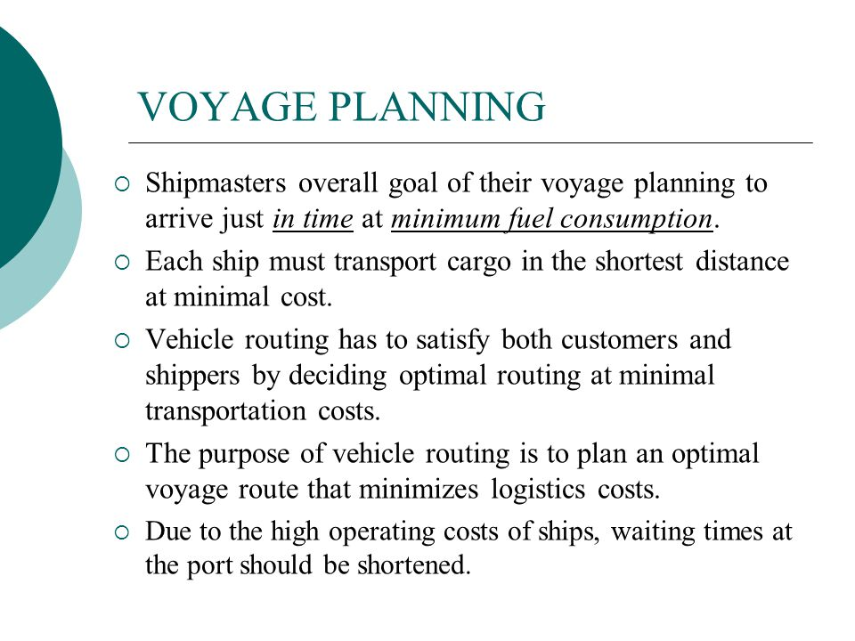 VOYAGE PLANNING Shipmasters overall goal of their voyage planning to arrive just in time at minimum fuel consumption.