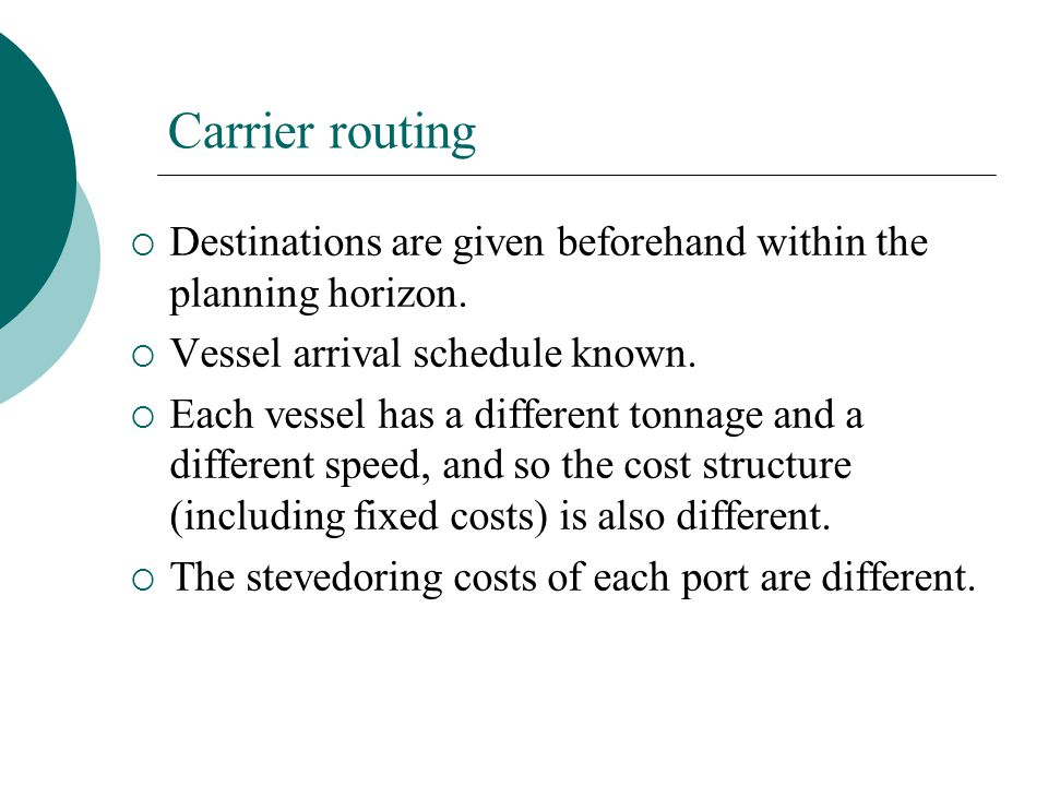 Carrier routing Destinations are given beforehand within the planning horizon. Vessel arrival schedule known.