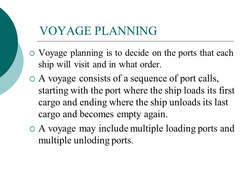 VOYAGE PLANNING Voyage planning is to decide on the ports that each ship will visit and in what order.