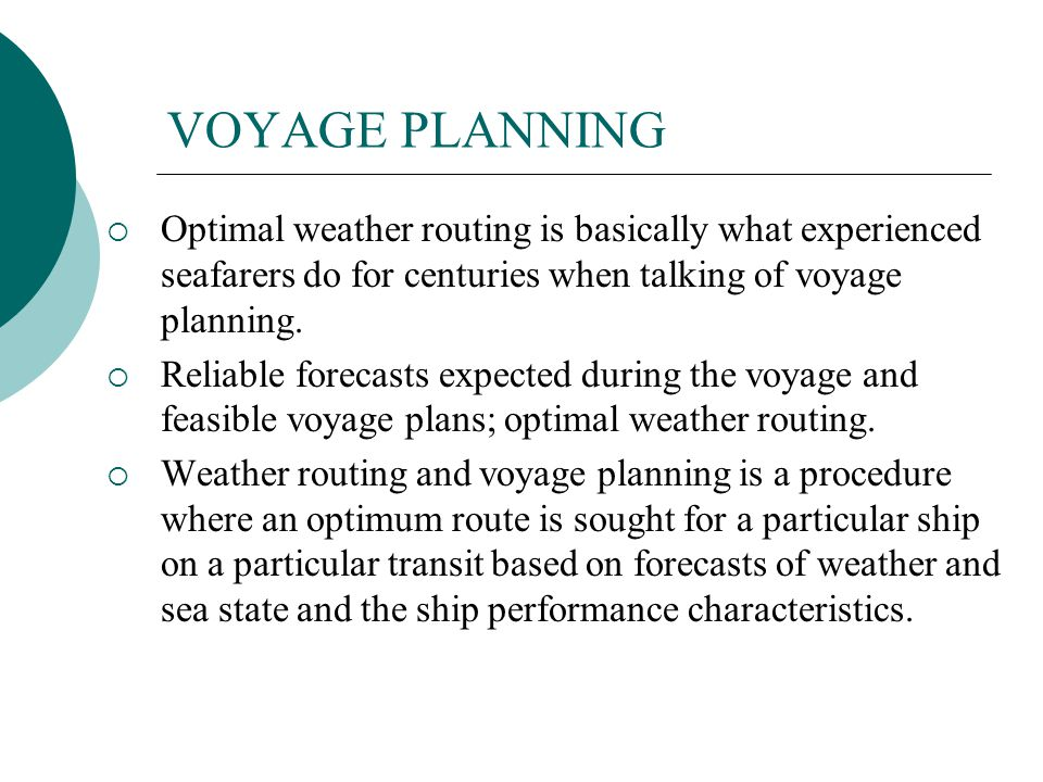 VOYAGE PLANNING Optimal weather routing is basically what experienced seafarers do for centuries when talking of voyage planning.