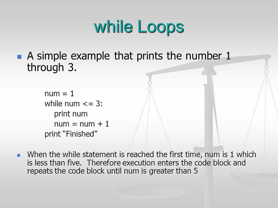 while Loops A simple example that prints the number 1 through 3.