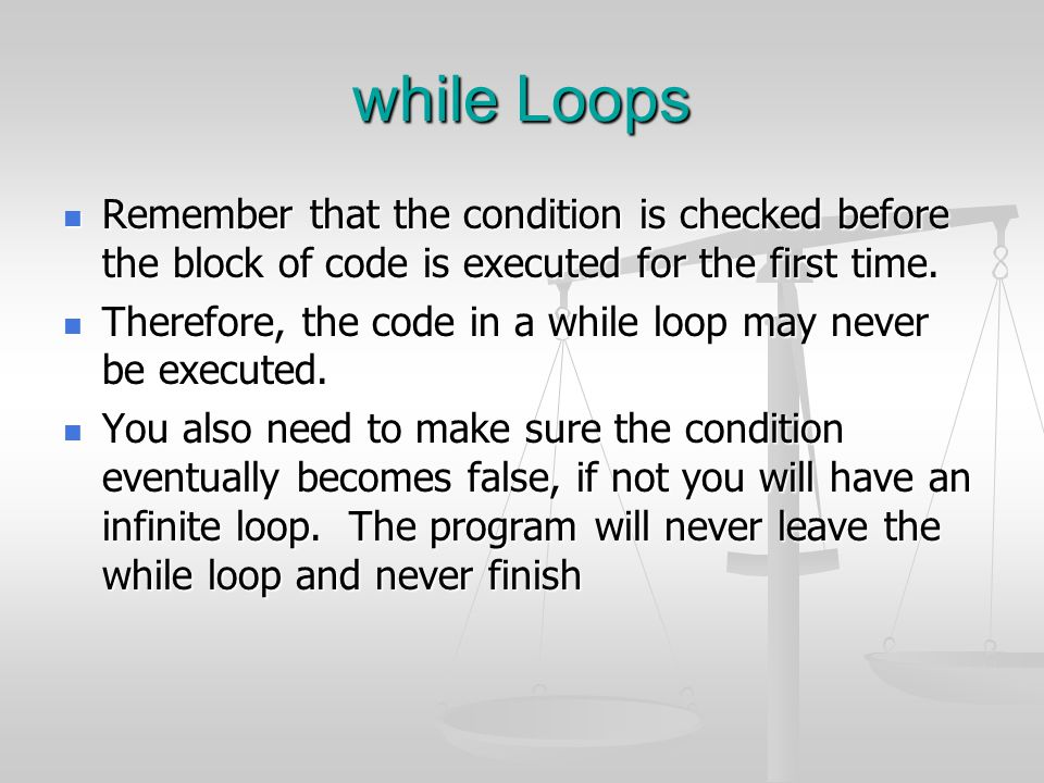 while Loops Remember that the condition is checked before the block of code is executed for the first time.