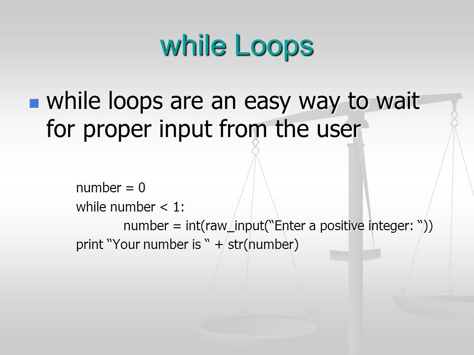 while Loops while loops are an easy way to wait for proper input from the user. number = 0. while number < 1: