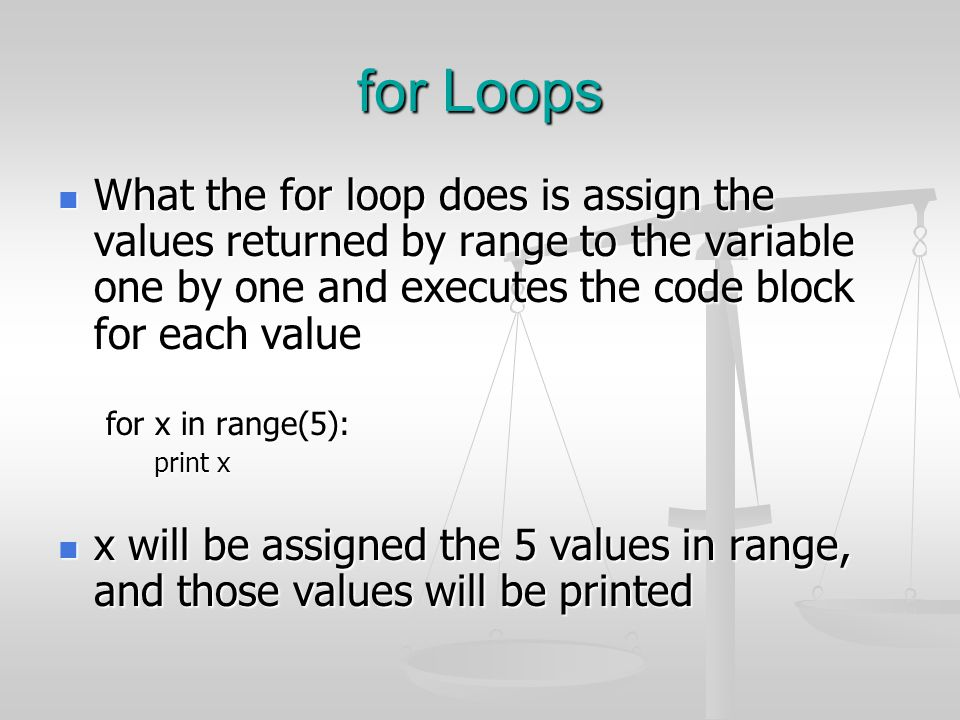 for Loops What the for loop does is assign the values returned by range to the variable one by one and executes the code block for each value.