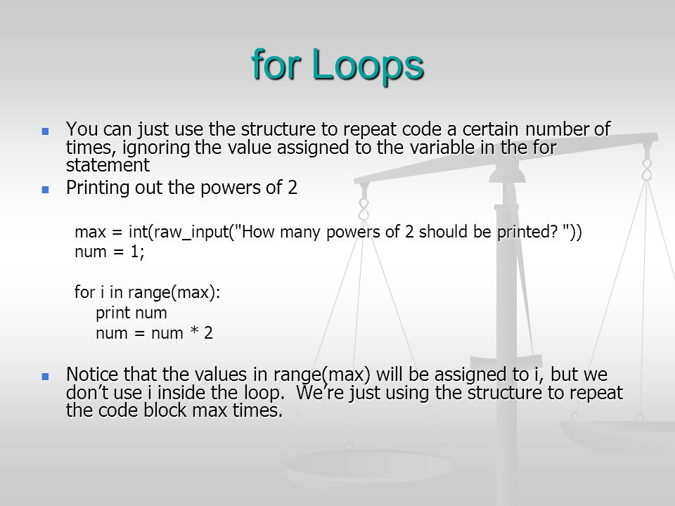 for Loops You can just use the structure to repeat code a certain number of times, ignoring the value assigned to the variable in the for statement.