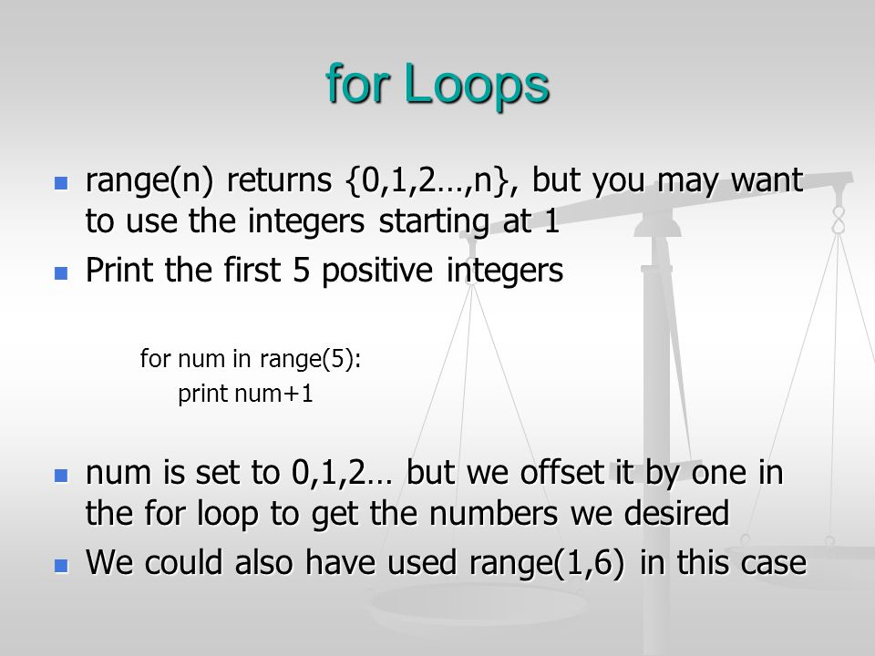 for Loops range(n) returns {0,1,2…,n}, but you may want to use the integers starting at 1. Print the first 5 positive integers.