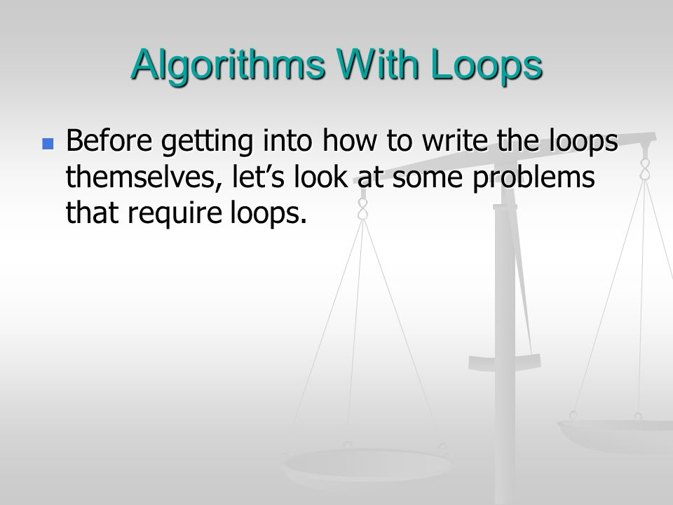 Algorithms With Loops Before getting into how to write the loops themselves, let's look at some problems that require loops.