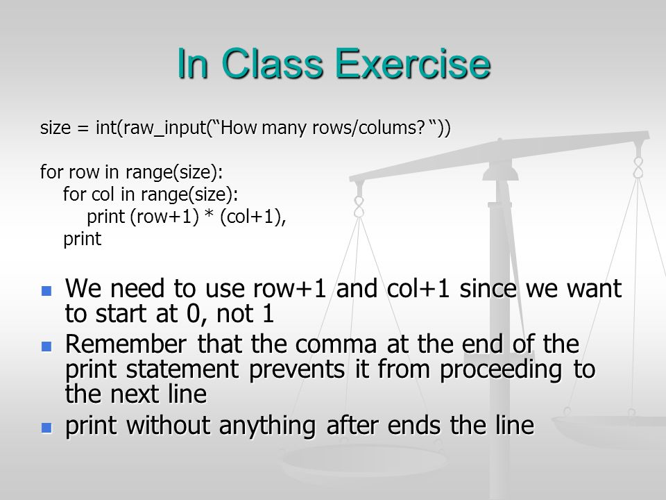 In Class Exercise size = int(raw_input( How many rows/colums )) for row in range(size): for col in range(size):