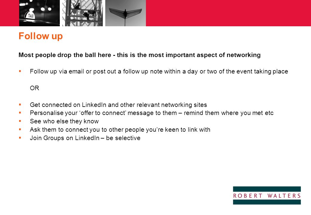 Follow up Most people drop the ball here - this is the most important aspect of networking.