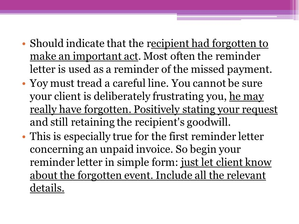 Should indicate that the recipient had forgotten to make an important act. Most often the reminder letter is used as a reminder of the missed payment.