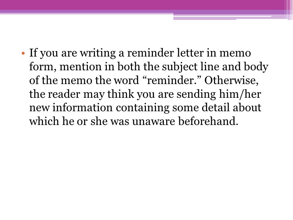 If you are writing a reminder letter in memo form, mention in both the subject line and body of the memo the word reminder. Otherwise, the reader may think you are sending him/her new information containing some detail about which he or she was unaware beforehand.