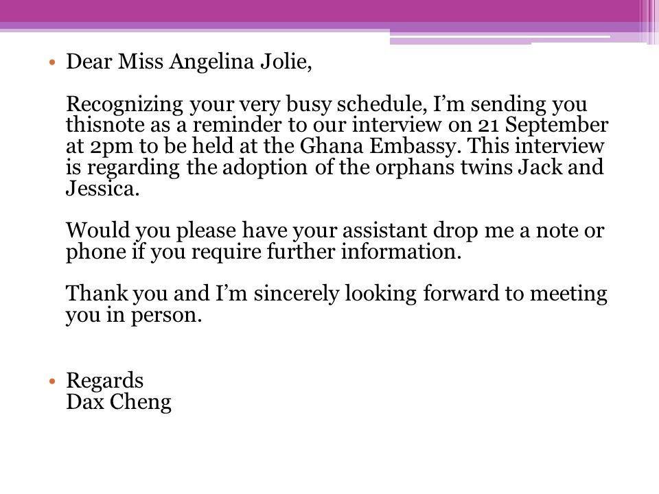 Dear Miss Angelina Jolie, Recognizing your very busy schedule, I'm sending you thisnote as a reminder to our interview on 21 September at 2pm to be held at the Ghana Embassy. This interview is regarding the adoption of the orphans twins Jack and Jessica. Would you please have your assistant drop me a note or phone if you require further information. Thank you and I'm sincerely looking forward to meeting you in person.