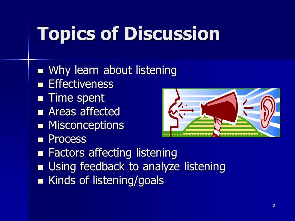 Topics of Discussion Why learn about listening Effectiveness