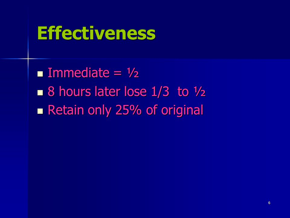 Effectiveness Immediate = ½ 8 hours later lose 1/3 to ½