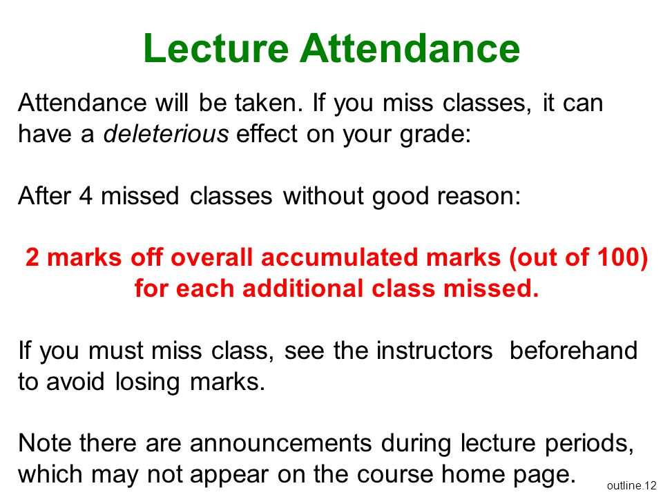 Lecture Attendance Attendance will be taken. If you miss classes, it can have a deleterious effect on your grade: