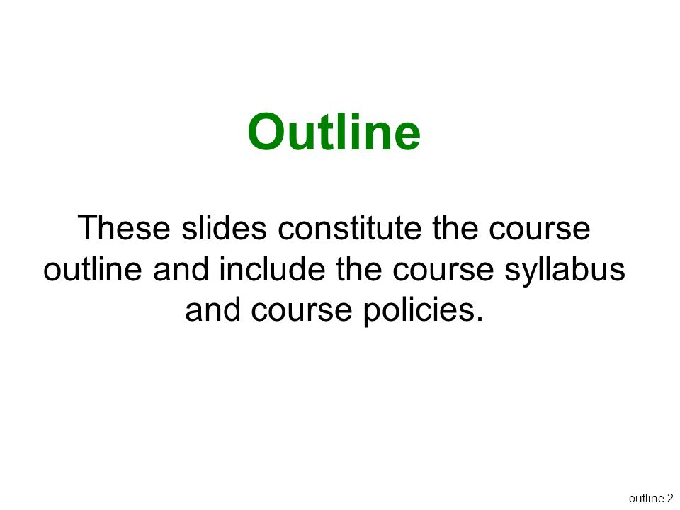 Outline These slides constitute the course outline and include the course syllabus and course policies.