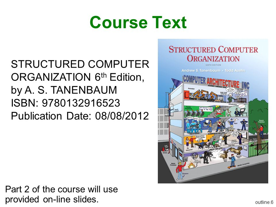 Course Text STRUCTURED COMPUTER ORGANIZATION 6th Edition, by A. S. TANENBAUM. ISBN: 9780132916523.
