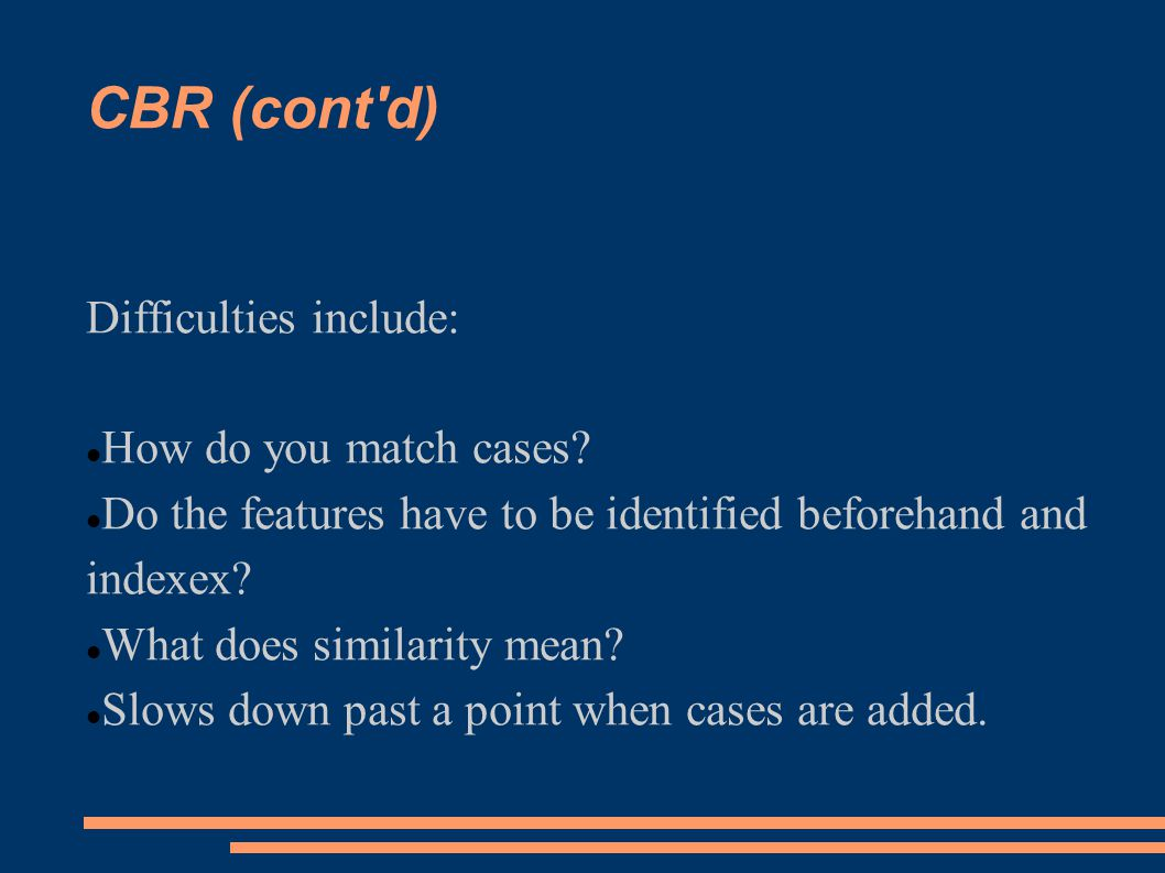 CBR (cont d) Difficulties include: How do you match cases