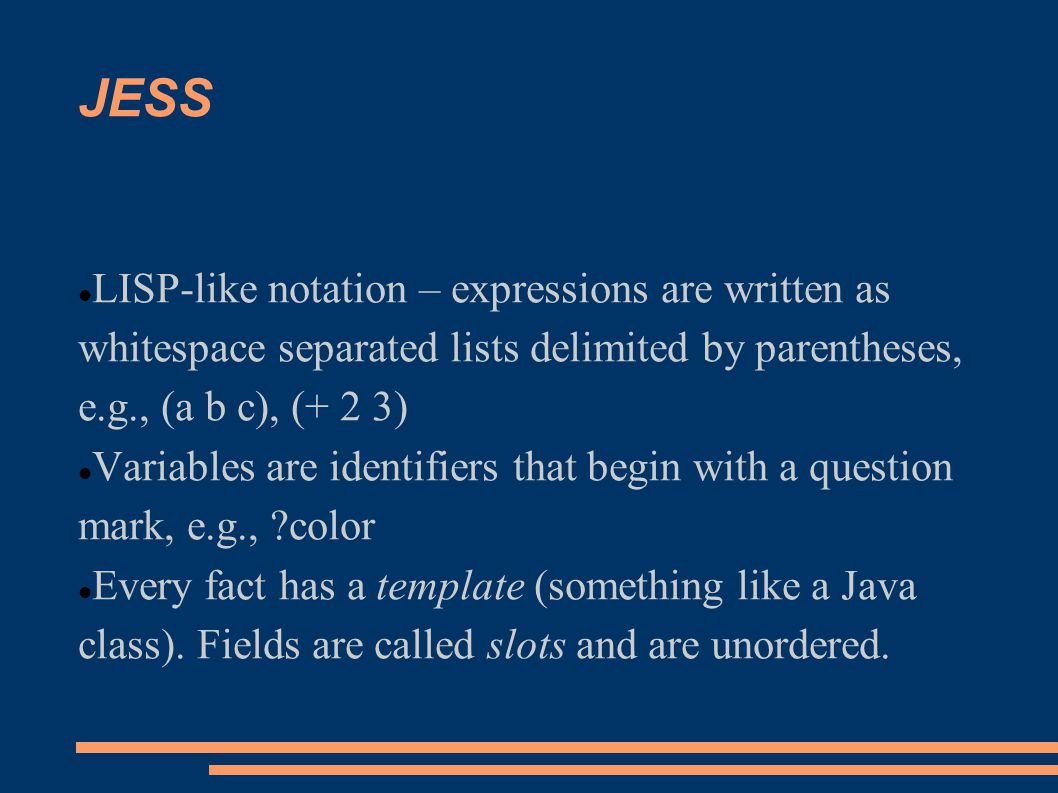 JESS LISP-like notation – expressions are written as whitespace separated lists delimited by parentheses, e.g., (a b c), (+ 2 3)