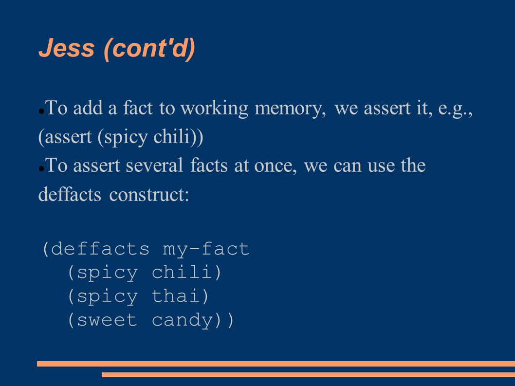Jess (cont d) To add a fact to working memory, we assert it, e.g., (assert (spicy chili))