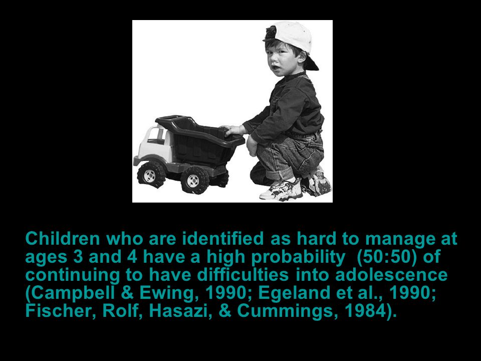 Children who are identified as hard to manage at ages 3 and 4 have a high probability (50:50) of continuing to have difficulties into adolescence
