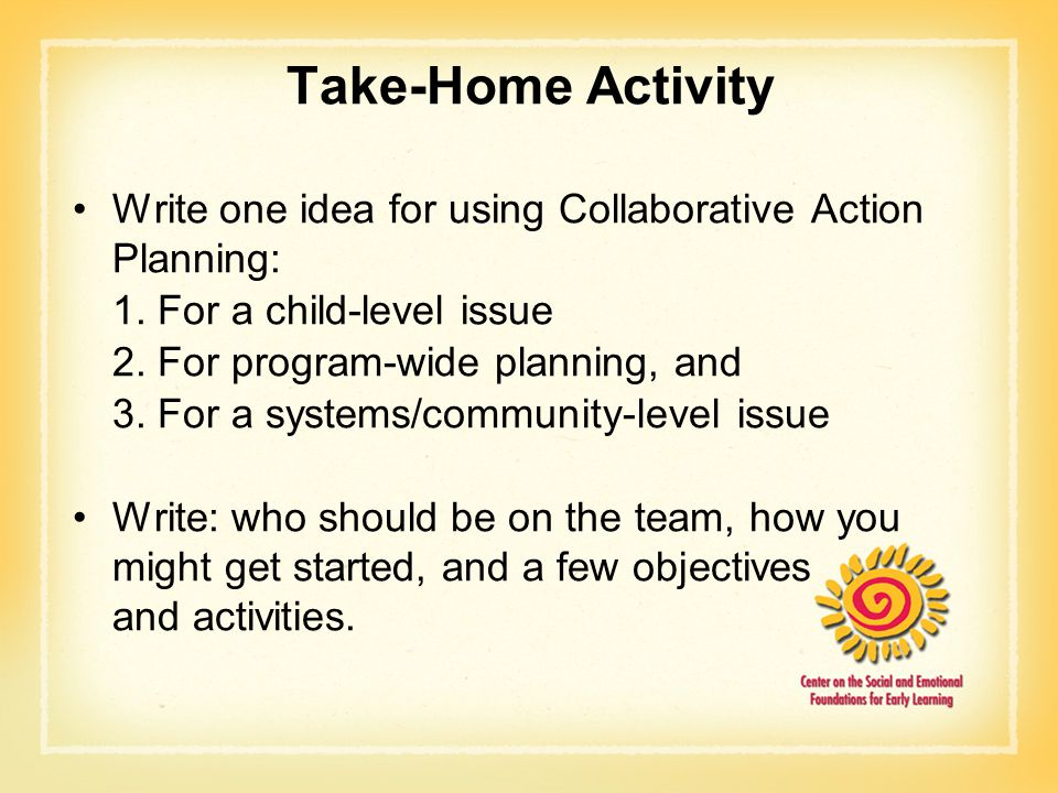 Take-Home Activity Write one idea for using Collaborative Action Planning: 1. For a child-level issue.