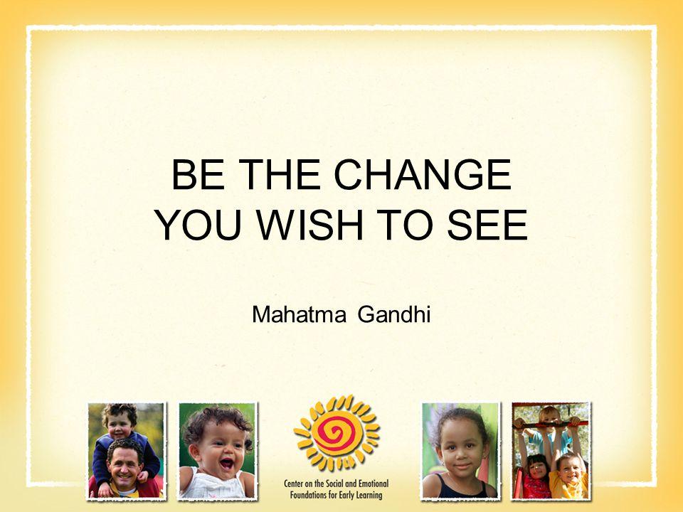 BE THE CHANGE YOU WISH TO SEE Mahatma Gandhi