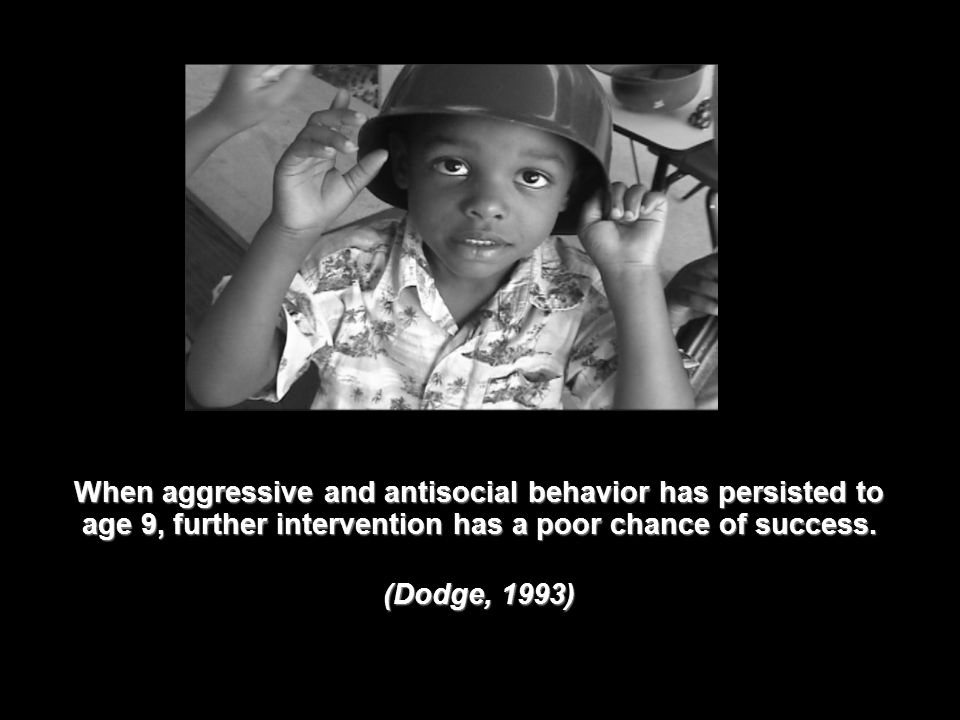 When aggressive and antisocial behavior has persisted to age 9, further intervention has a poor chance of success.
