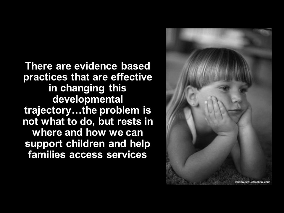 There are evidence based practices that are effective in changing this developmental trajectory…the problem is not what to do, but rests in where and how we can support children and help families access services