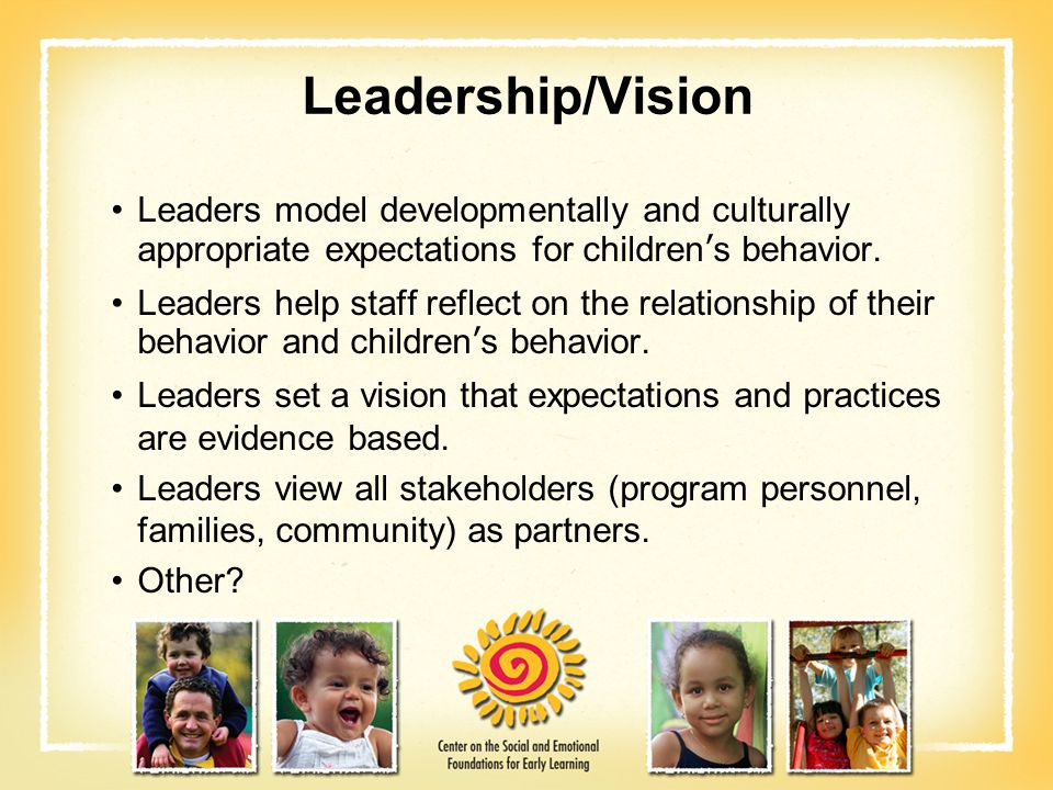 Leadership/Vision Leaders model developmentally and culturally appropriate expectations for children's behavior.