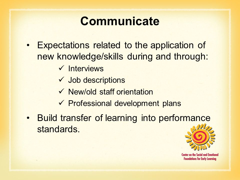 Communicate Expectations related to the application of new knowledge/skills during and through: Interviews.