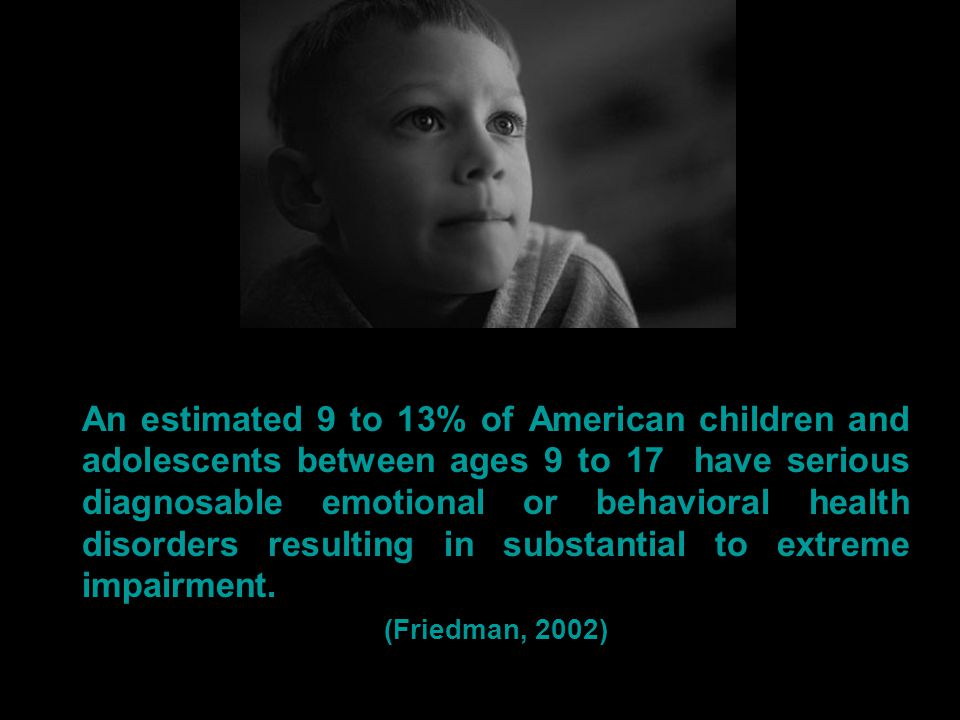 An estimated 9 to 13% of American children and adolescents between ages 9 to 17 have serious diagnosable emotional or behavioral health disorders resulting in substantial to extreme impairment.