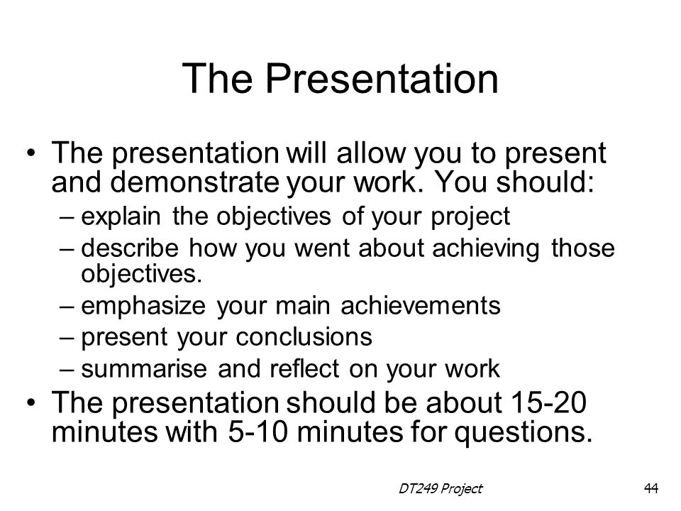 The Presentation The presentation will allow you to present and demonstrate your work. You should: explain the objectives of your project.