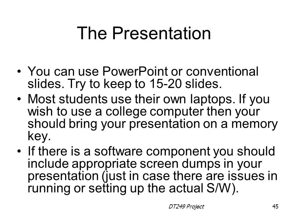 The Presentation You can use PowerPoint or conventional slides. Try to keep to 15-20 slides.