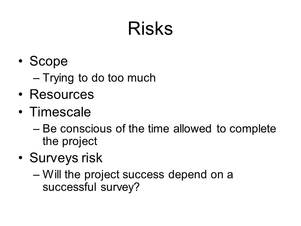 Risks Scope Resources Timescale Surveys risk Trying to do too much