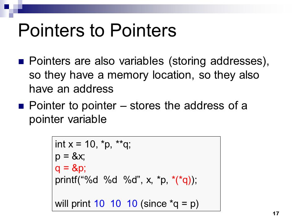 Pointers to Pointers Pointers are also variables (storing addresses), so they have a memory location, so they also have an address.