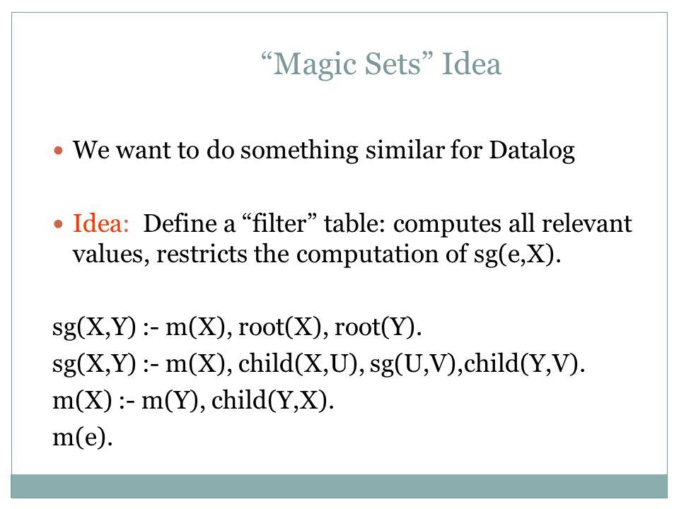 Magic Sets Idea We want to do something similar for Datalog