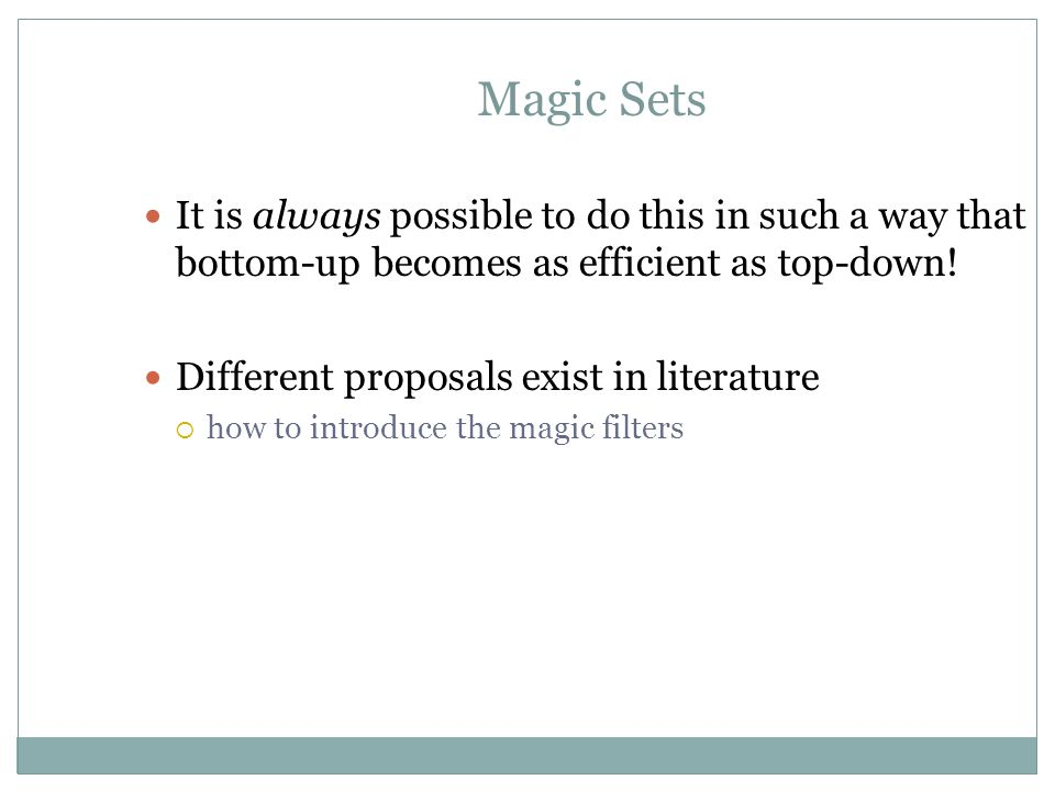 Magic Sets It is always possible to do this in such a way that bottom-up becomes as efficient as top-down!