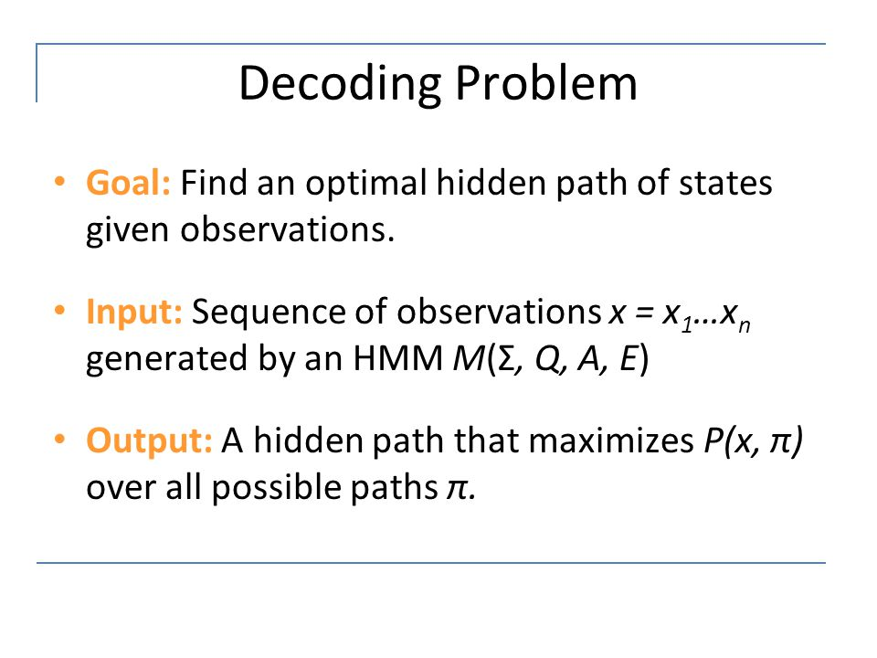 Decoding Problem Goal: Find an optimal hidden path of states given observations.