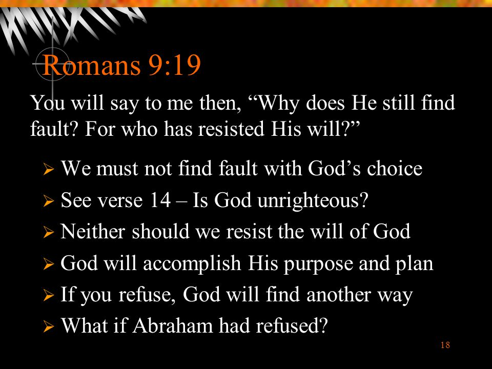 Romans 9:19 You will say to me then, Why does He still find fault For who has resisted His will