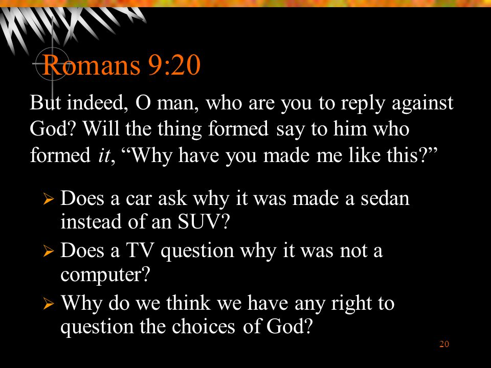Romans 9:20 But indeed, O man, who are you to reply against God Will the thing formed say to him who formed it, Why have you made me like this