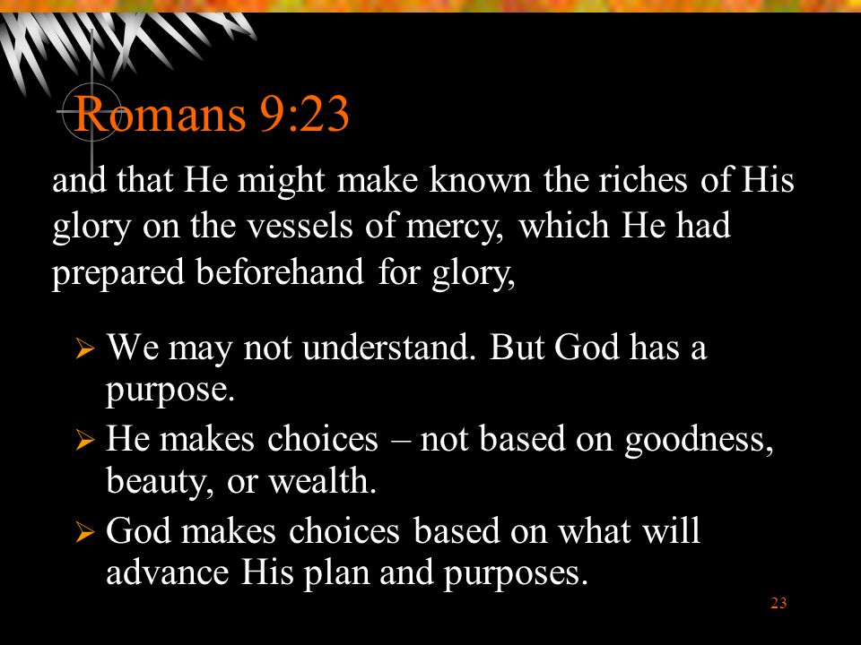 Romans 9:23 and that He might make known the riches of His glory on the vessels of mercy, which He had prepared beforehand for glory,