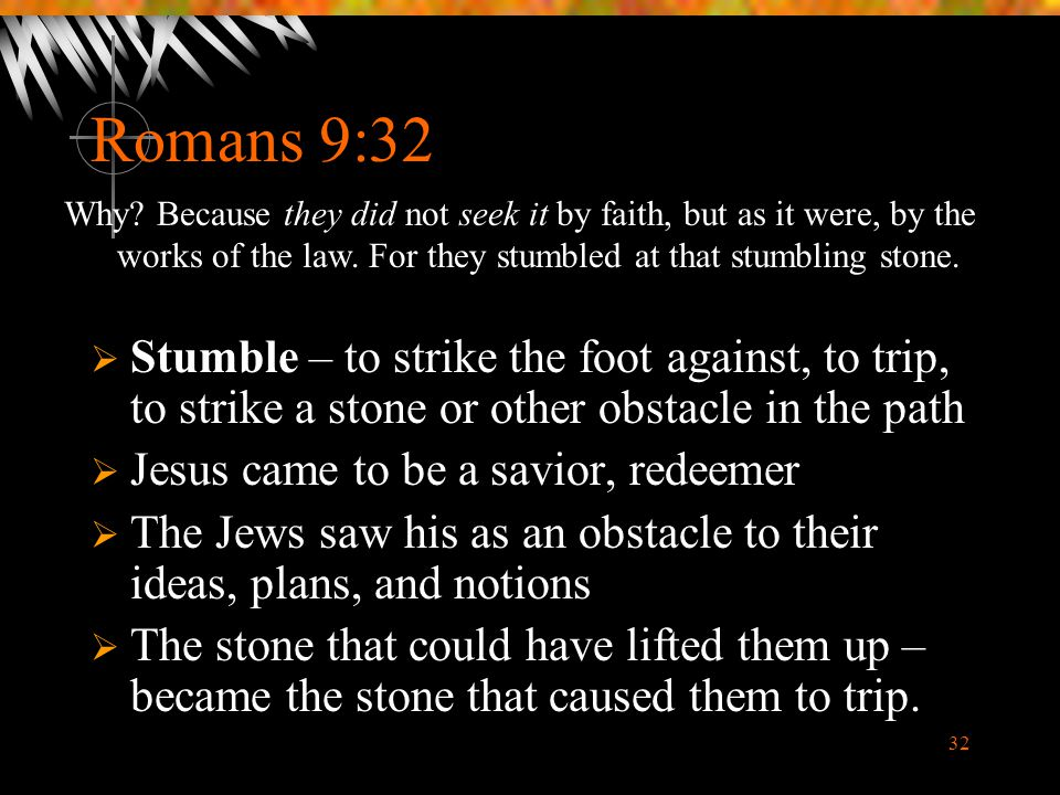 Romans 9:32 Why Because they did not seek it by faith, but as it were, by the works of the law. For they stumbled at that stumbling stone.