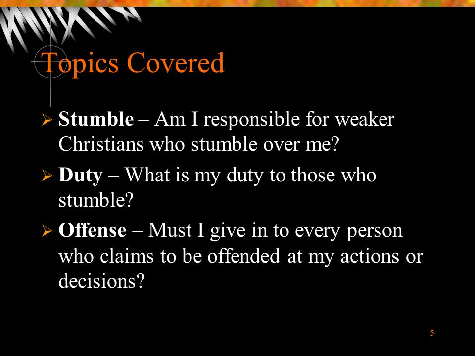 Topics Covered Stumble – Am I responsible for weaker Christians who stumble over me Duty – What is my duty to those who stumble