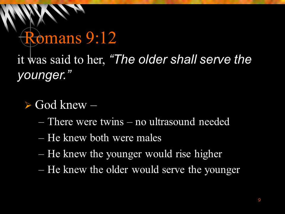 Romans 9:12 it was said to her, The older shall serve the younger.
