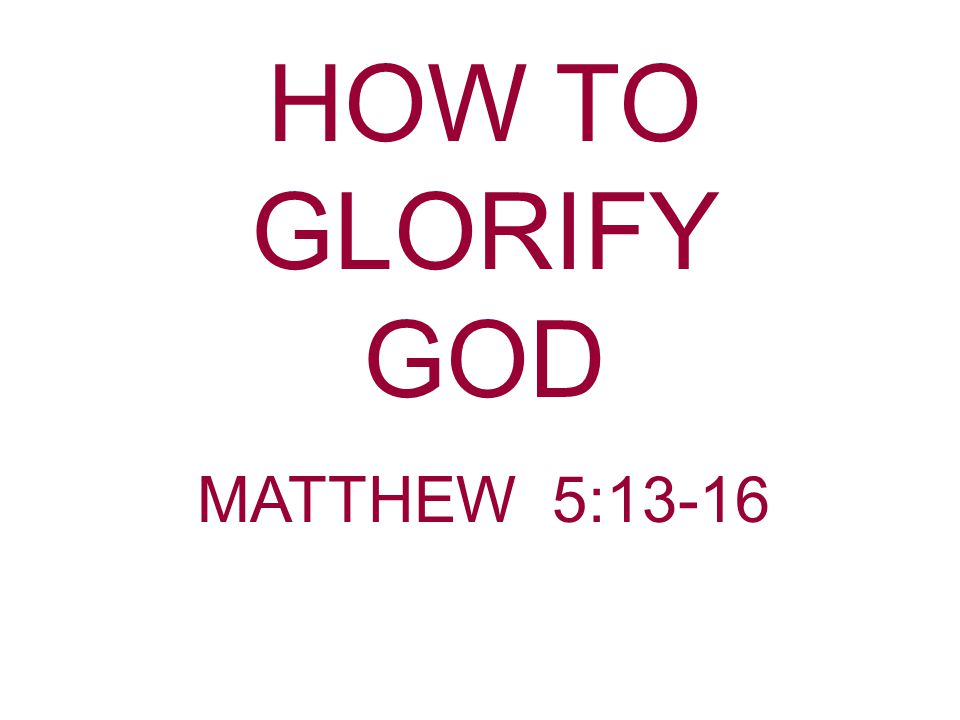 HOW TO GLORIFY GOD MATTHEW 5:13-16